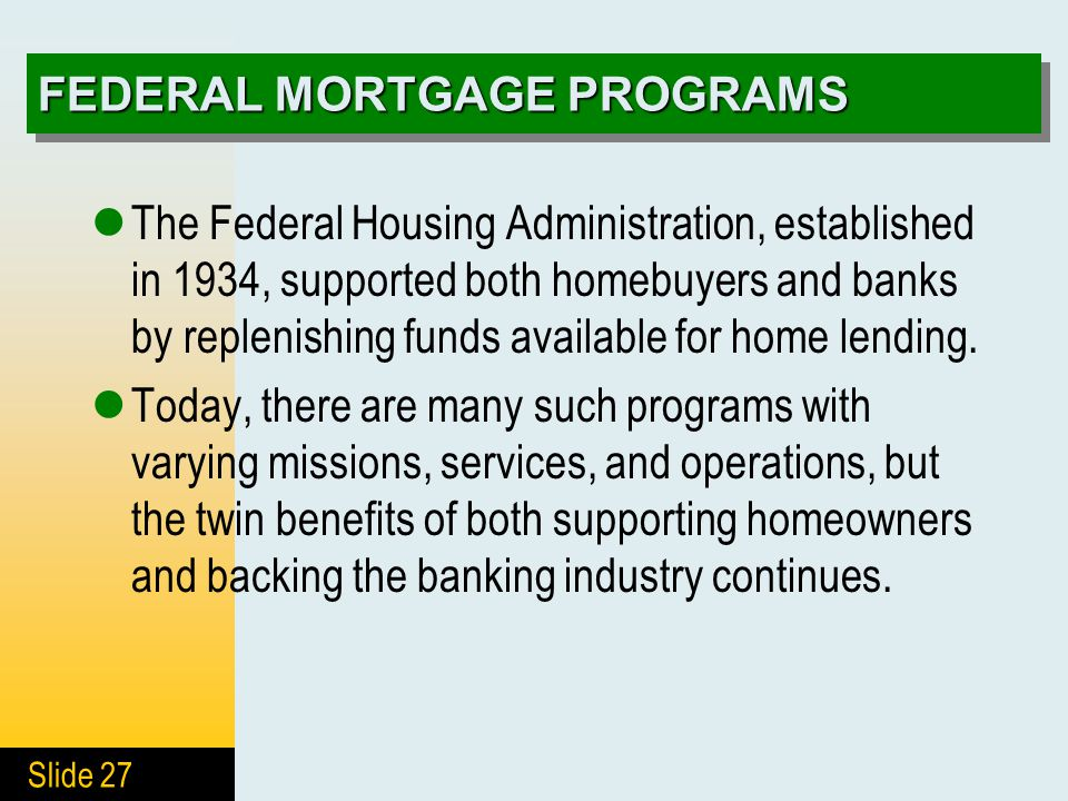 Slide 27 FEDERAL MORTGAGE PROGRAMS The Federal Housing Administration, established in 1934, supported both homebuyers and banks by replenishing funds
