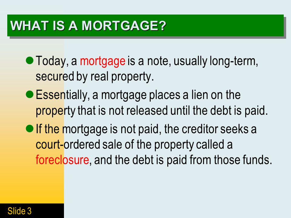 Slide 3 WHAT IS A MORTGAGE? Today, a mortgage is a note, usually long-term, secured by real property. Essentially, a mortgage places a lien on the pro