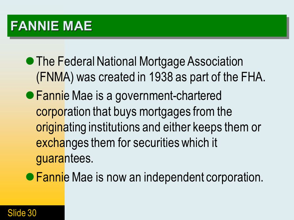 Slide 30 FANNIE MAE The Federal National Mortgage Association (FNMA) was created in 1938 as part of the FHA. Fannie Mae is a government-chartered corp