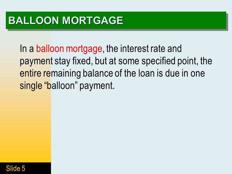 Slide 5 BALLOON MORTGAGE In a balloon mortgage, the interest rate and payment stay fixed, but at some specified point, the entire remaining balance of