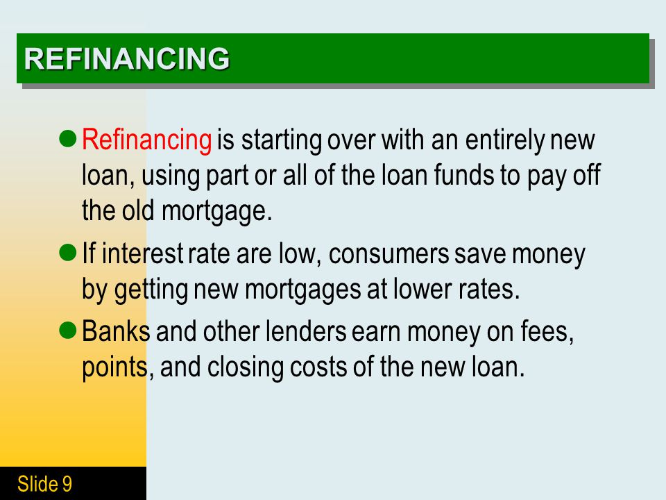 Slide 9 REFINANCINGREFINANCING Refinancing is starting over with an entirely new loan, using part or all of the loan funds to pay off the old mortgage