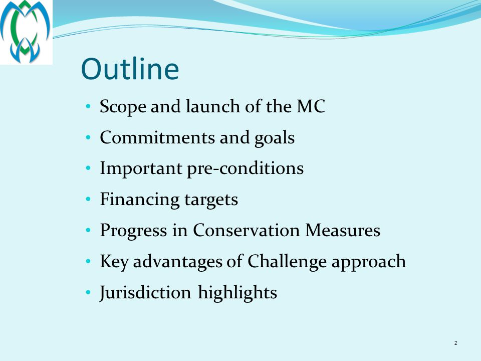 2 Outline Scope and launch of the MC Commitments and goals Important pre-conditions Financing targets Progress in Conservation Measures Key advantages of Challenge approach Jurisdiction highlights