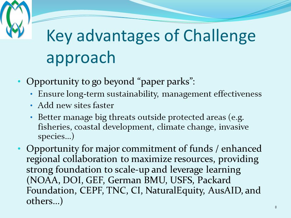 8 Key advantages of Challenge approach Opportunity to go beyond paper parks : Ensure long-term sustainability, management effectiveness Add new sites faster Better manage big threats outside protected areas (e.g.