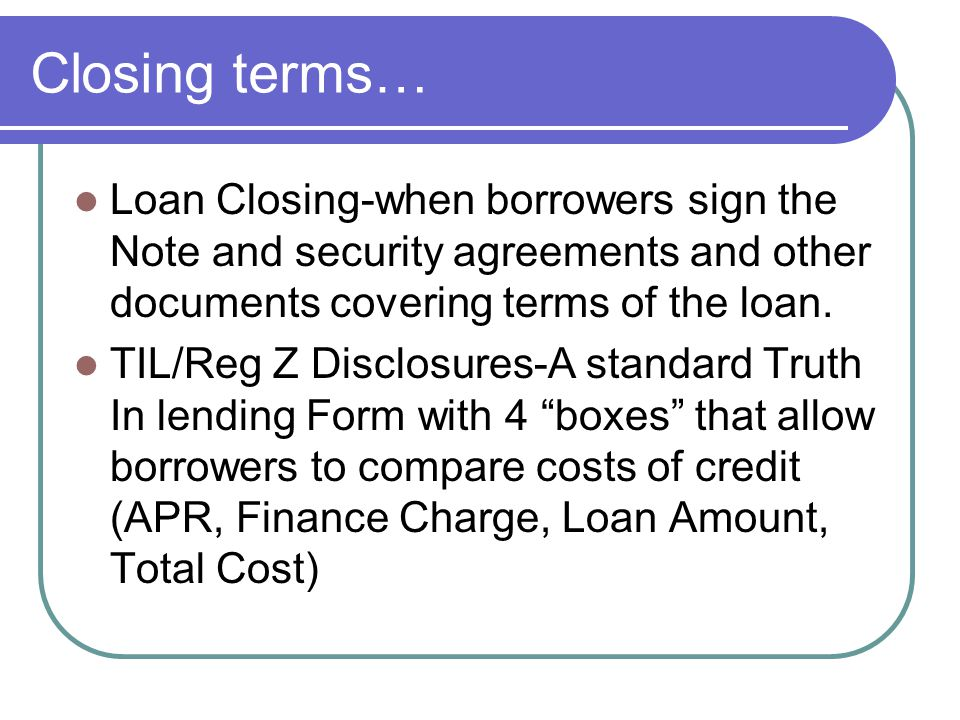 Closing terms… Loan Closing-when borrowers sign the Note and security agreements and other documents covering terms of the loan. TIL/Reg Z Disclosures