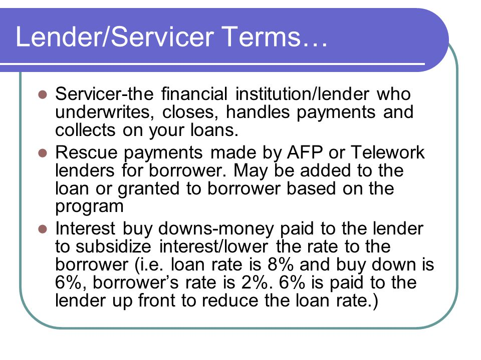 Lender/Servicer Terms… Servicer-the financial institution/lender who underwrites, closes, handles payments and collects on your loans.