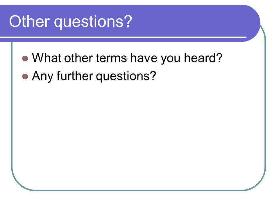 Other questions? What other terms have you heard? Any further questions?
