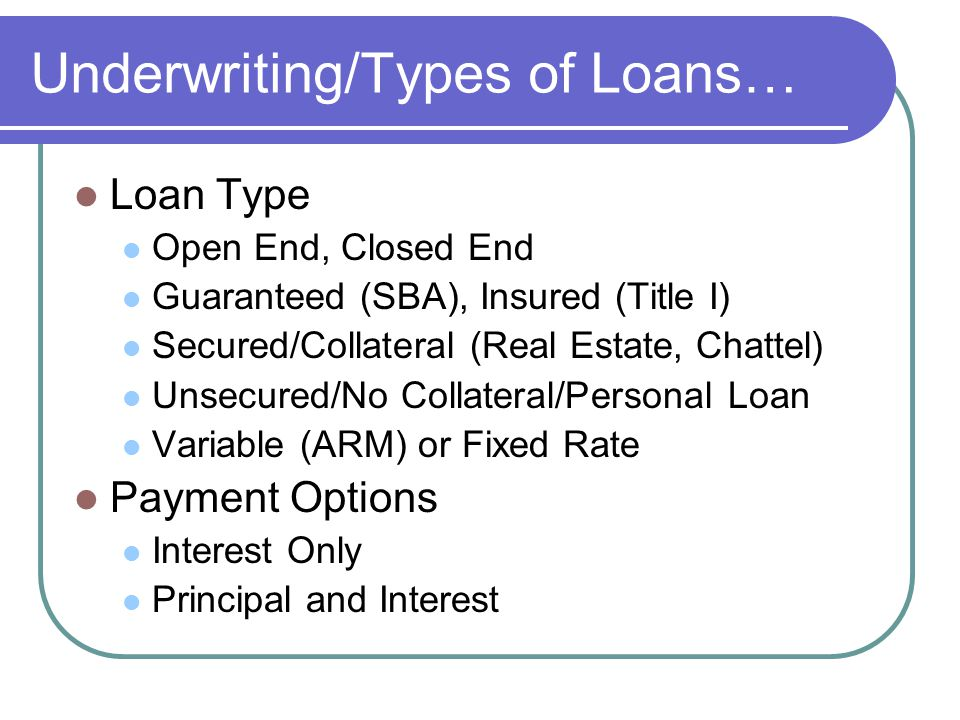 Underwriting/Types of Loans… Loan Type Open End, Closed End Guaranteed (SBA), Insured (Title I) Secured/Collateral (Real Estate, Chattel) Unsecured/No Collateral/Personal Loan Variable (ARM) or Fixed Rate Payment Options Interest Only Principal and Interest