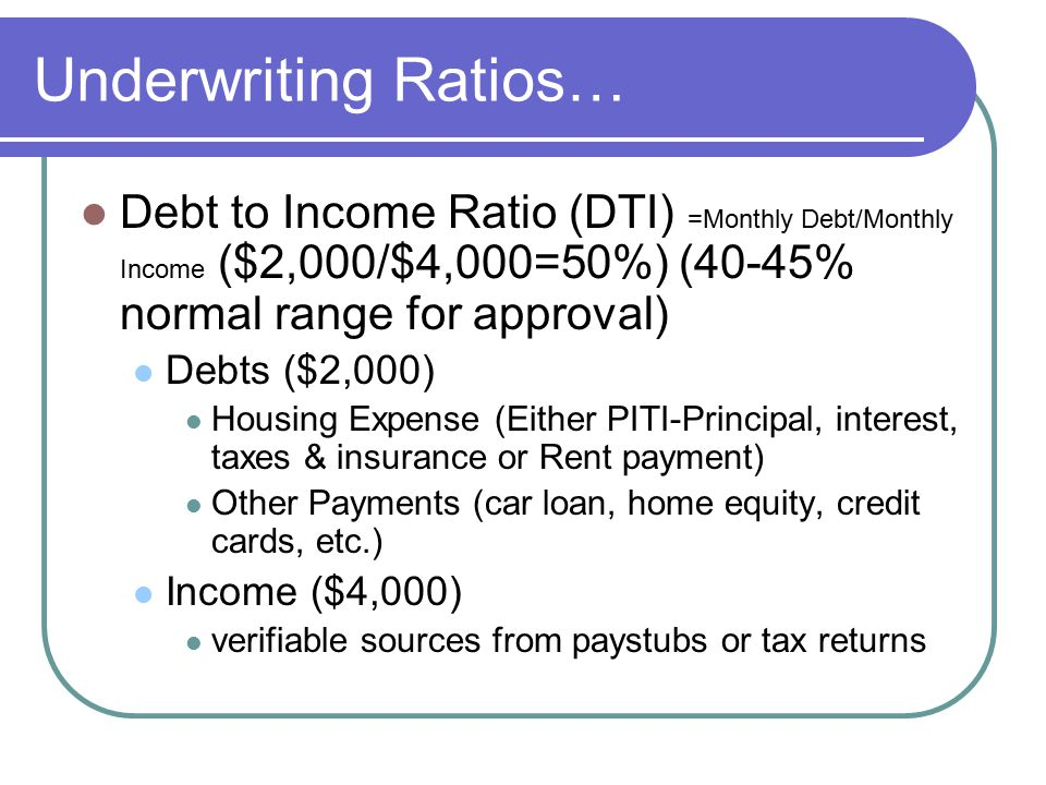 Underwriting Ratios… Loan to Value Ratio (LTV) =Loan Amount /Value of collateral ($8,000/$10,000=80% LTV) Value of collateral may be determine by NADA/Blue book value or purchase and sales agreement for new items Value for real estate is usually a tax assessment or real estate appraisal