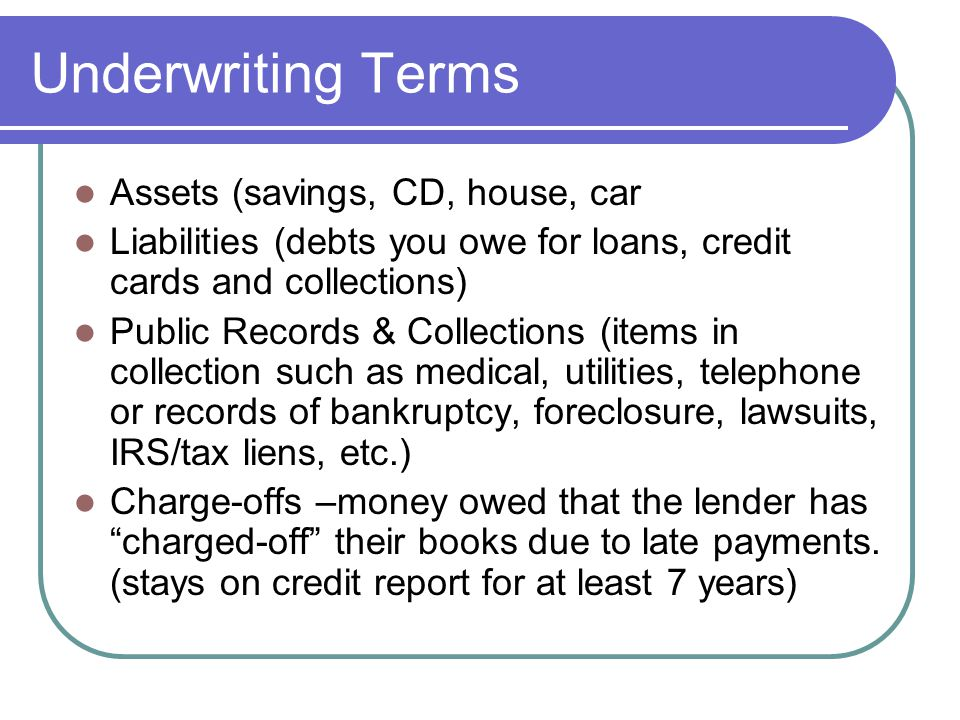 Underwriting Terms… Credit Report (A record of your payment history with banks, credit unions, finance companies and other financial institutions, updated monthly) Credit Bureaus (TransUnion, Experian, Equifax, First Advantage CredCo) What's in your credit report: Tradelines, public records, identifying information, credit inquiries