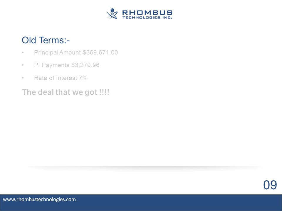 Old Terms:- Principal Amount $369,671.00 PI Payments $3,270.96 Rate of Interest 7% www.rhombustechnologies.com 09 The deal that we got !!!!