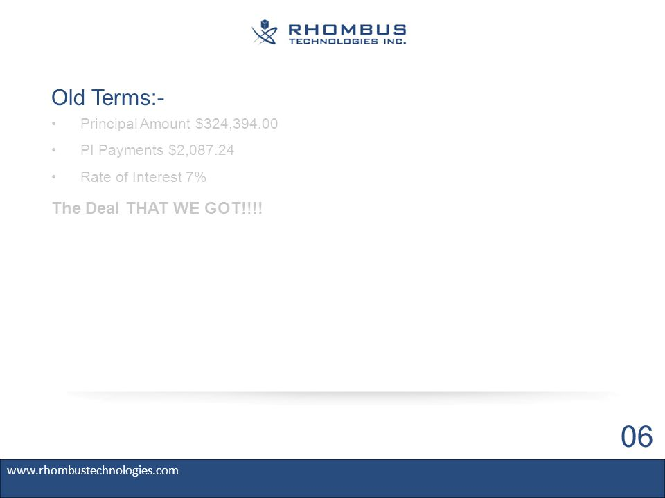 Old Terms:- www.rhombustechnologies.com 06 Principal Amount $324,394.00 PI Payments $2,087.24 Rate of Interest 7% The Deal THAT WE GOT!!!!