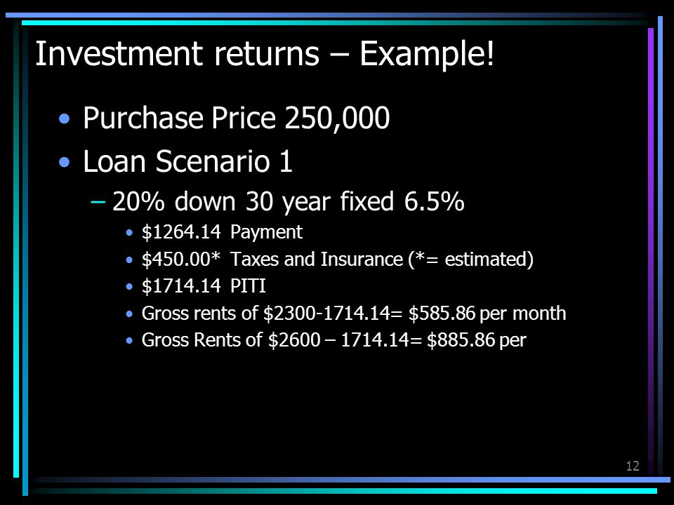 12 Investment returns – Example! Purchase Price 250,000 Loan Scenario 1 –20% down 30 year fixed 6.5% $1264.14 Payment $450.00* Taxes and Insurance (*=