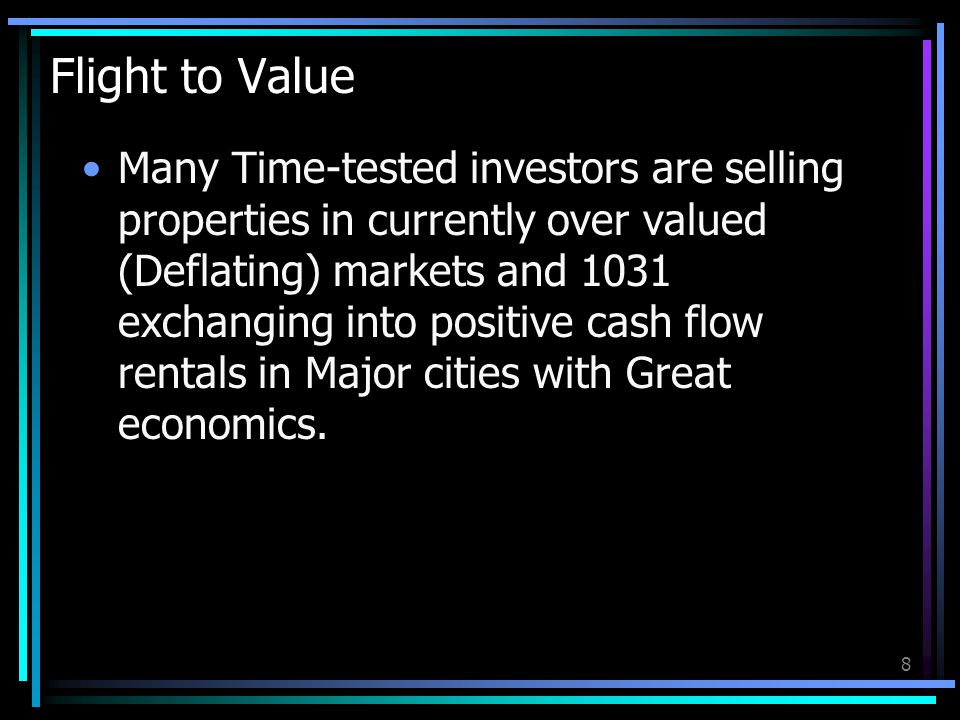 8 Flight to Value Many Time-tested investors are selling properties in currently over valued (Deflating) markets and 1031 exchanging into positive cas