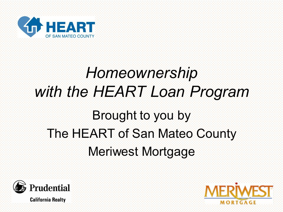 Homeownership with the HEART Loan Program Brought to you by The HEART of San Mateo County Meriwest Mortgage