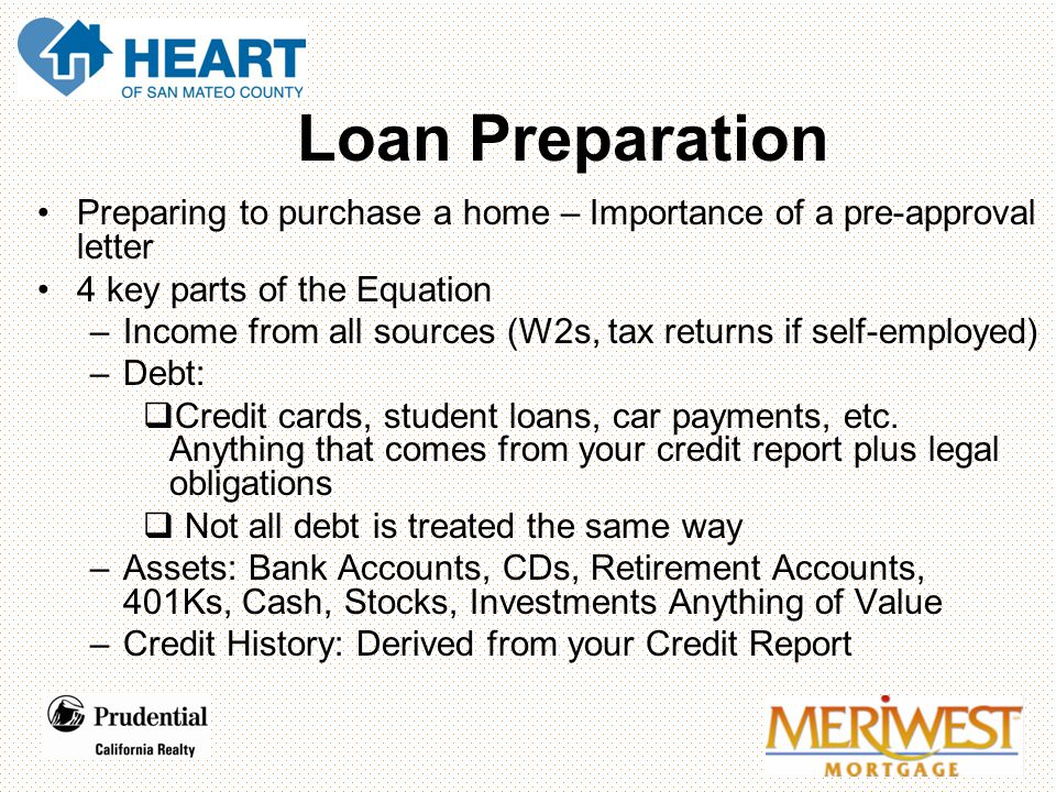 Carlos, Denise, and John Loan Preparation Preparing to purchase a home – Importance of a pre-approval letter 4 key parts of the Equation –Income from all sources (W2s, tax returns if self-employed) –Debt:  Credit cards, student loans, car payments, etc.