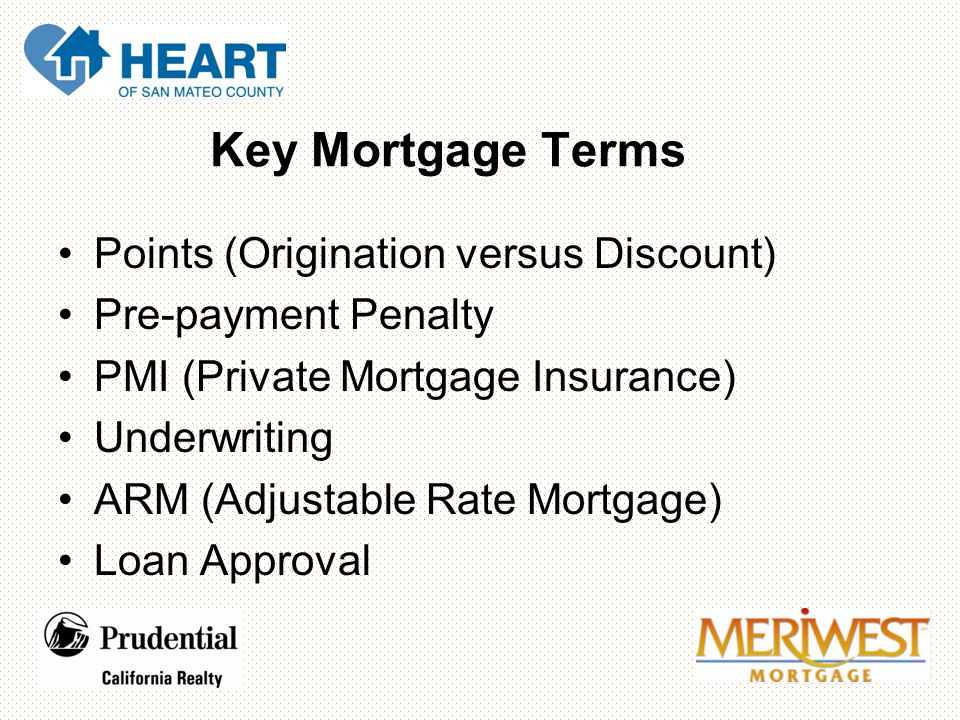 Key Mortgage Terms Points (Origination versus Discount) Pre-payment Penalty PMI (Private Mortgage Insurance) Underwriting ARM (Adjustable Rate Mortgage) Loan Approval