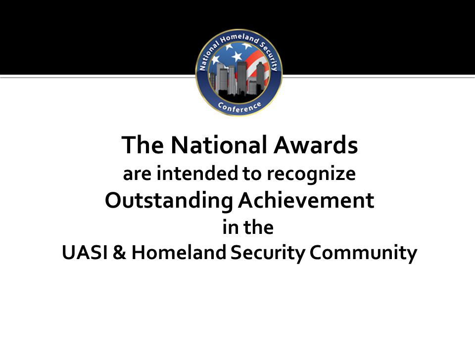 The National Awards are intended to recognize Outstanding Achievement in the UASI & Homeland Security Community