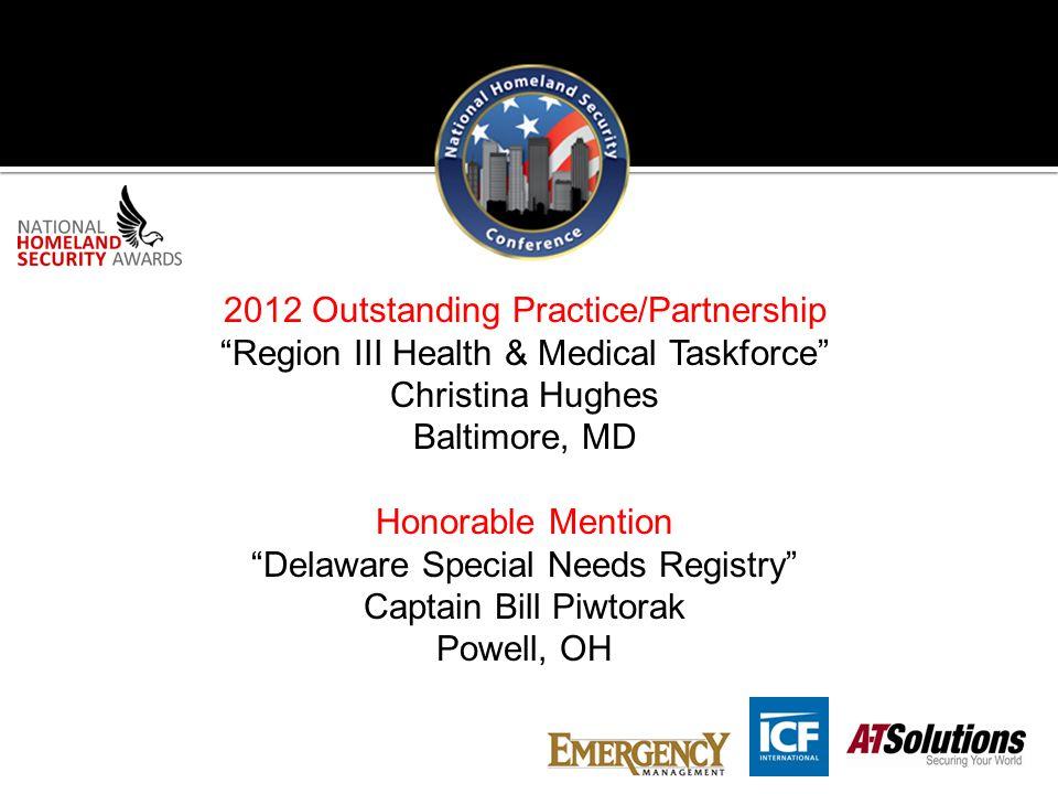 2012 Outstanding Practice/Partnership Region III Health & Medical Taskforce Christina Hughes Baltimore, MD Honorable Mention Delaware Special Needs Registry Captain Bill Piwtorak Powell, OH