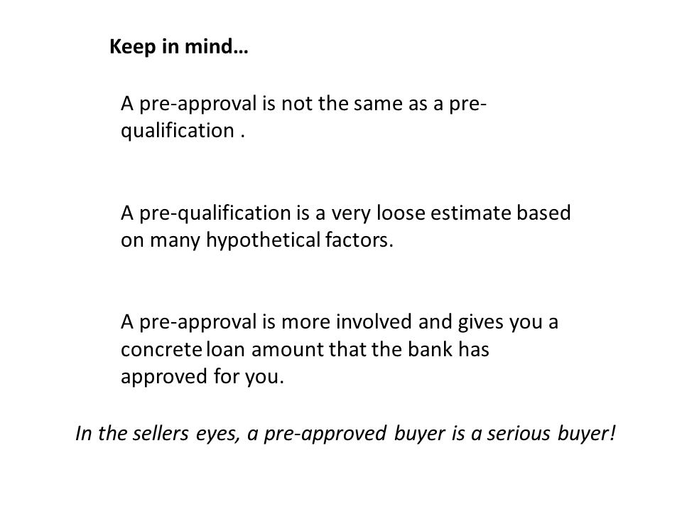 Keep in mind… A pre-approval is not the same as a pre- qualification.