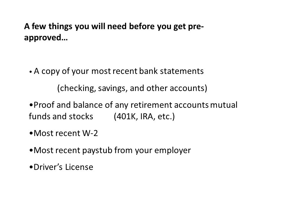 A few things you will need before you get pre- approved… A copy of your most recent bank statements (checking, savings, and other accounts) Proof and balance of any retirement accounts mutual funds and stocks (401K, IRA, etc.) Most recent W-2 Most recent paystub from your employer Driver's License