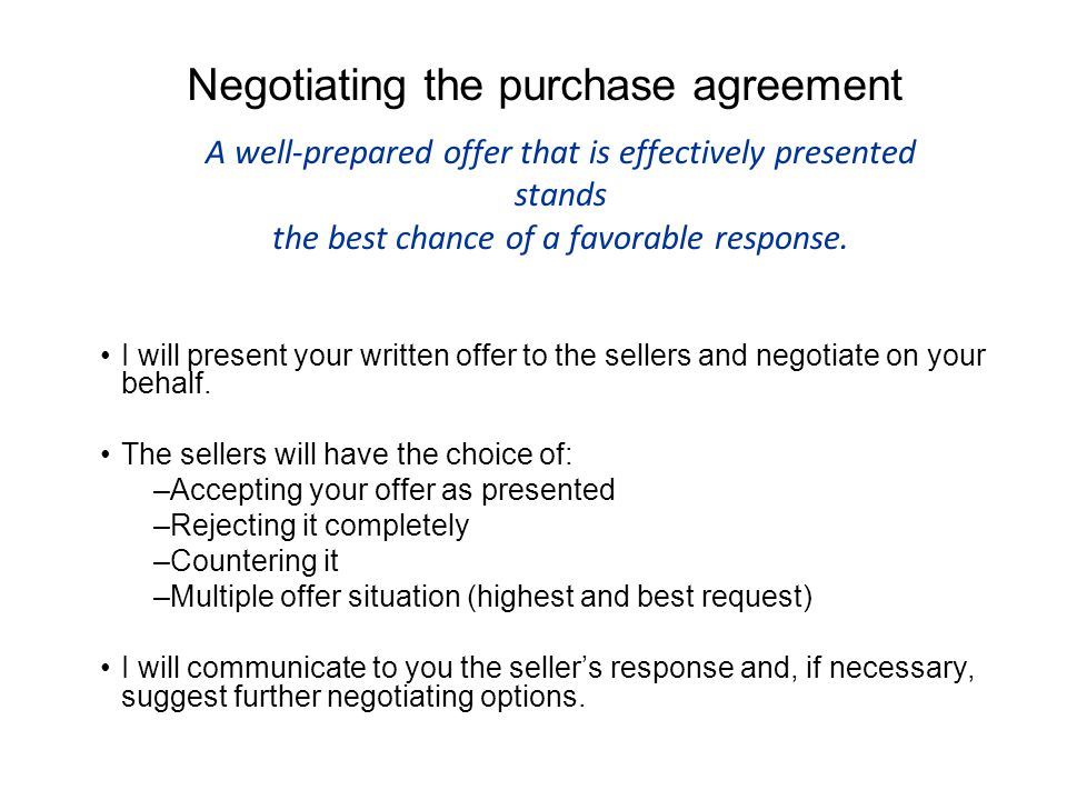 Negotiating the purchase agreement I will present your written offer to the sellers and negotiate on your behalf.