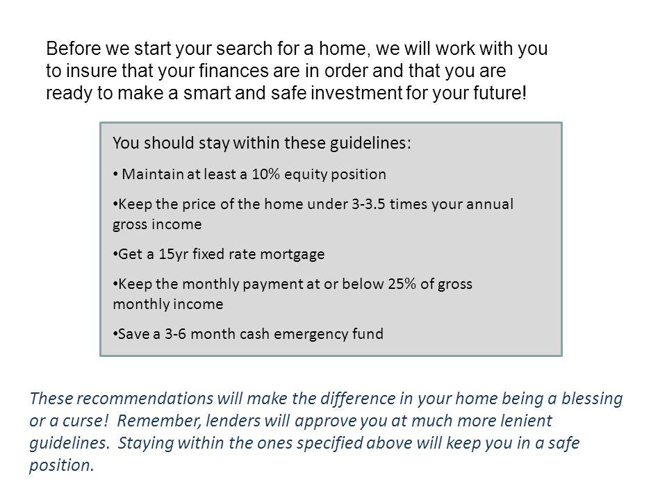 Before we start your search for a home, we will work with you to insure that your finances are in order and that you are ready to make a smart and safe investment for your future.