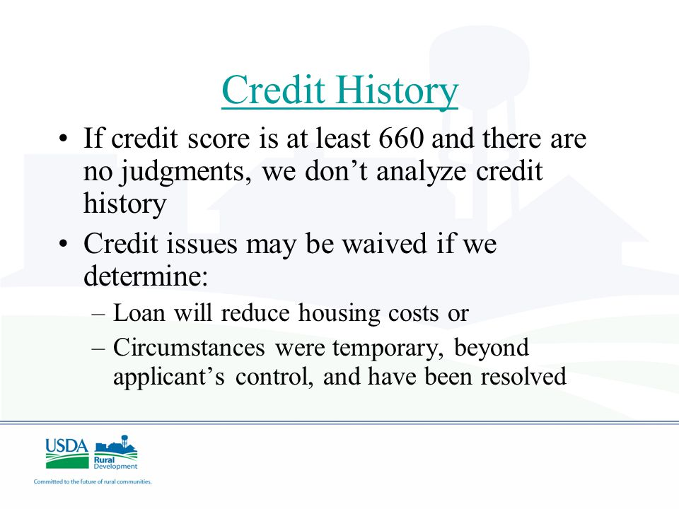 Credit History If credit score is at least 660 and there are no judgments, we don't analyze credit history Credit issues may be waived if we determine: –Loan will reduce housing costs or –Circumstances were temporary, beyond applicant's control, and have been resolved