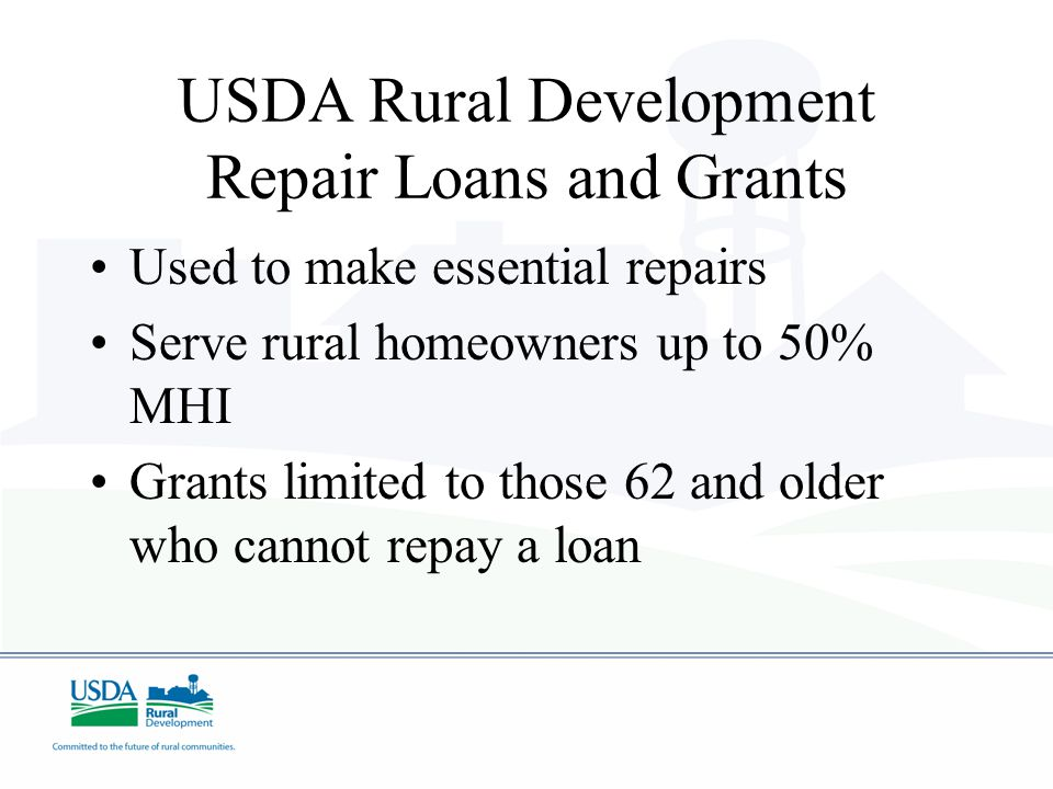 USDA Rural Development Repair Loans and Grants Used to make essential repairs Serve rural homeowners up to 50% MHI Grants limited to those 62 and older who cannot repay a loan
