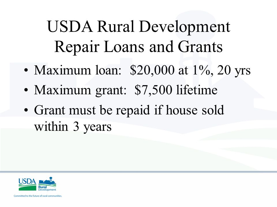 USDA Rural Development Repair Loans and Grants Maximum loan: $20,000 at 1%, 20 yrs Maximum grant: $7,500 lifetime Grant must be repaid if house sold within 3 years