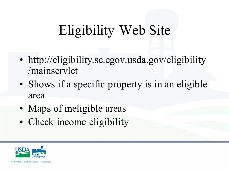 Eligibility Web Site http://eligibility.sc.egov.usda.gov/eligibility /mainservlet Shows if a specific property is in an eligible area Maps of ineligible areas Check income eligibility