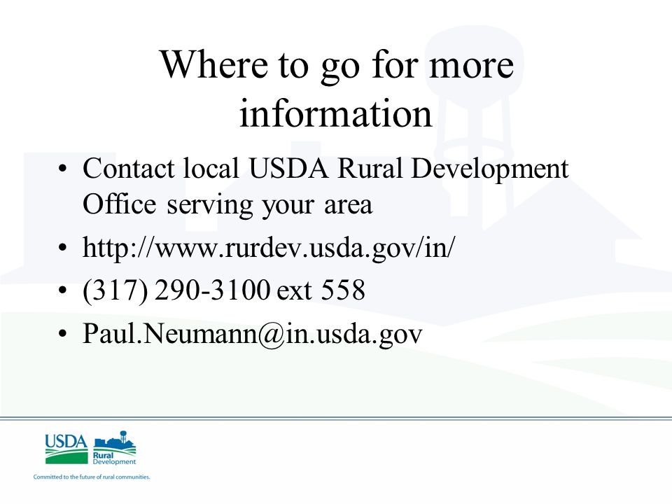 Where to go for more information Contact local USDA Rural Development Office serving your area http://www.rurdev.usda.gov/in/ (317) 290-3100 ext 558 Paul.Neumann@in.usda.gov