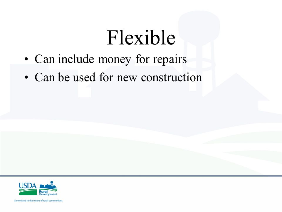 Flexible Can include money for repairs Can be used for new construction