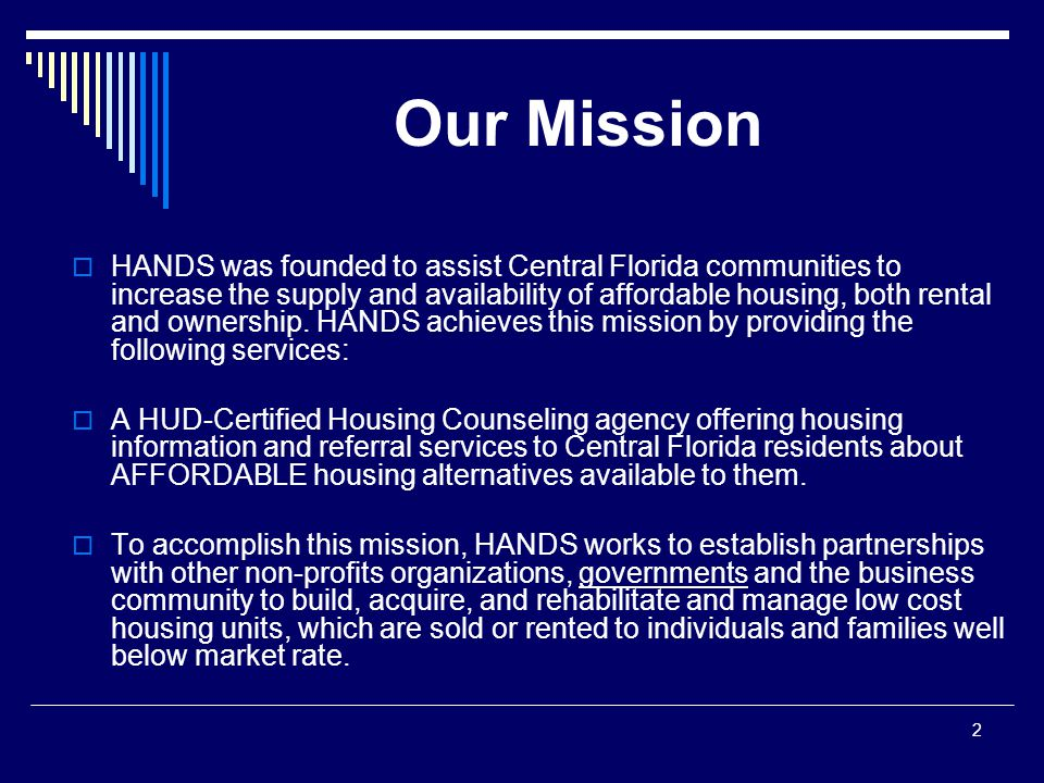3 Counseling: As a HUD-Certified Housing Counseling Agency, HANDS offers counseling services in group or One-on-One sessions which cover:  Pre-Home Purchase  Post-Home Purchase  Credit and Budget Analysis  Default and Foreclosure Prevention – 73% in 2012  Home Equity Conversion Reverse Mortgage  Tenant Landlord Counseling for Renters  Review of Loan Documents  Affordable Apartment Location  Affordable Housing Development