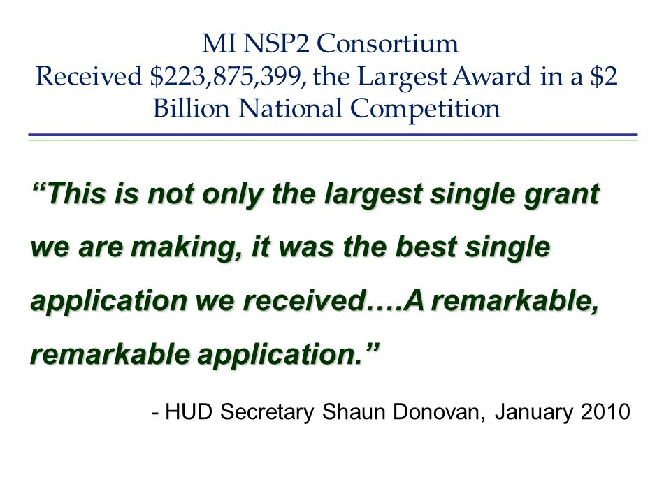 MI NSP2 Consortium Received $223,875,399, the Largest Award in a $2 Billion National Competition This is not only the largest single grant we are making, it was the best single application we received….A remarkable, remarkable application. - HUD Secretary Shaun Donovan, January 2010