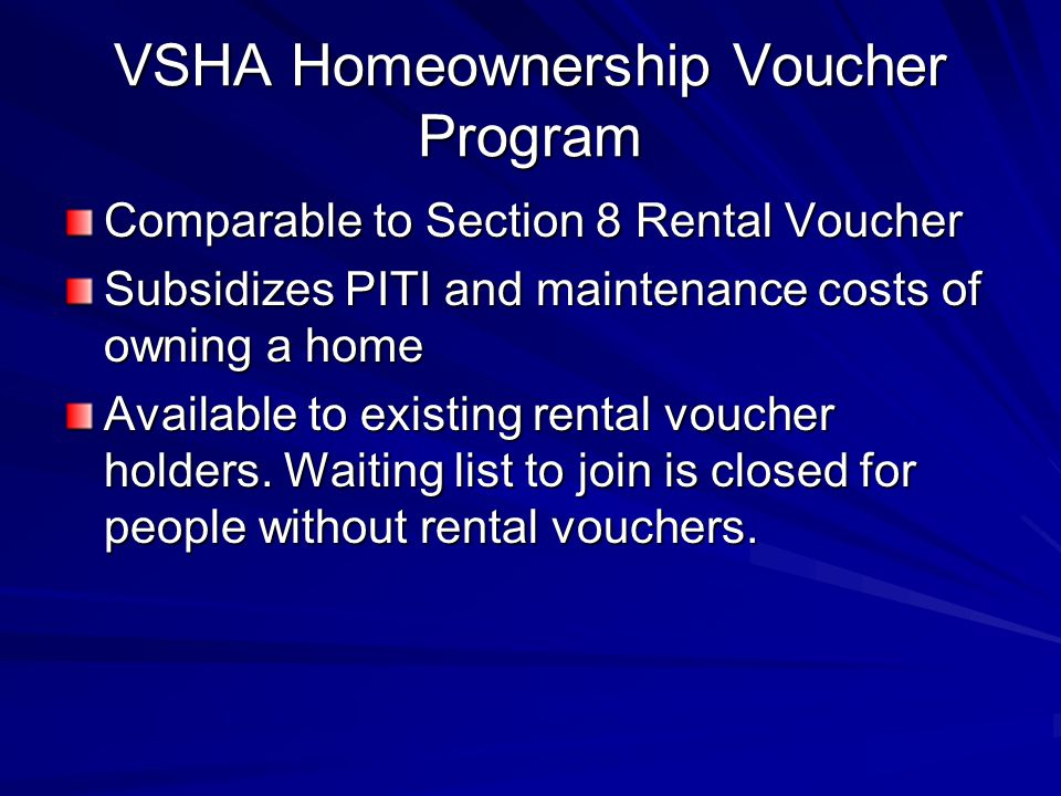 VSHA Homeownership Voucher Program Comparable to Section 8 Rental Voucher Subsidizes PITI and maintenance costs of owning a home Available to existing rental voucher holders.