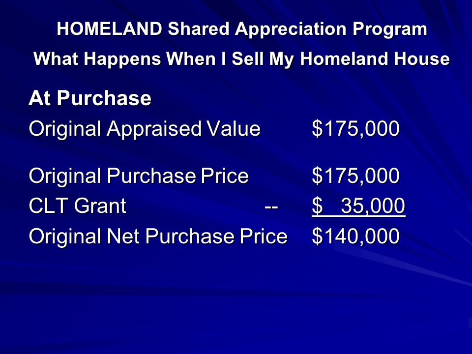 HOMELAND Shared Appreciation Program What Happens When I Sell My Homeland House At Purchase Original Appraised Value$175,000 Original Purchase Price$175,000 CLT Grant--$ 35,000 Original Net Purchase Price$140,000