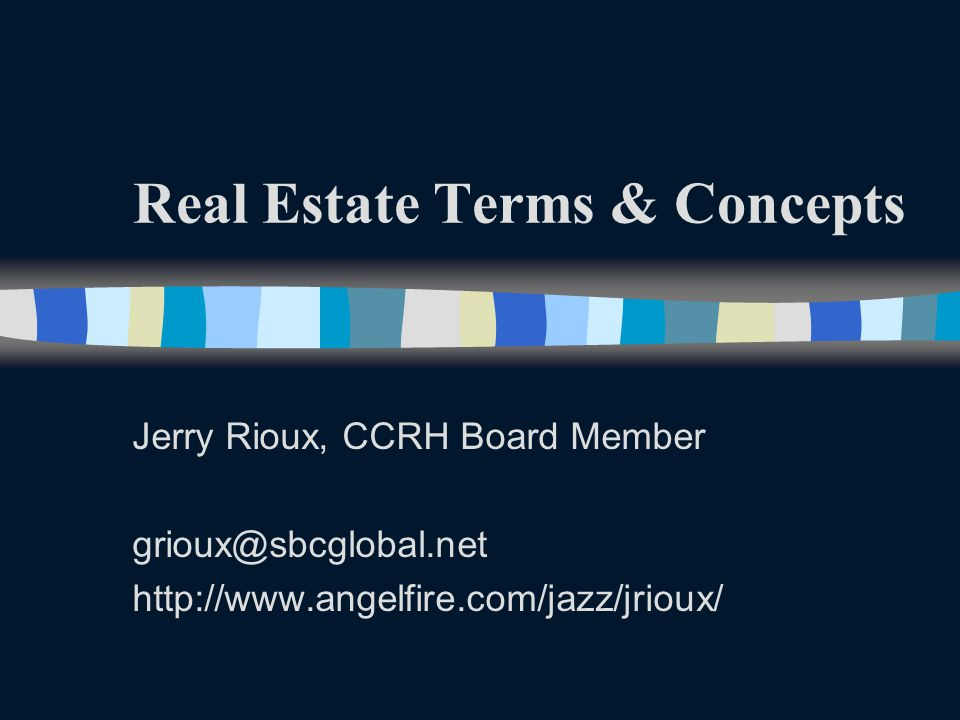 Real Estate Terms & Concepts Jerry Rioux, CCRH Board Member grioux@sbcglobal.net http://www.angelfire.com/jazz/jrioux/