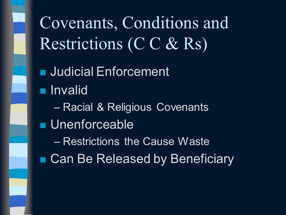 Covenants, Conditions and Restrictions (C C & Rs) n Judicial Enforcement n Invalid –Racial & Religious Covenants n Unenforceable –Restrictions the Cau