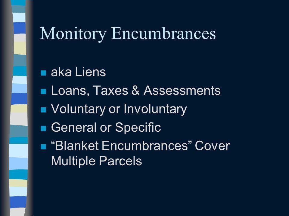 "Monitory Encumbrances n aka Liens n Loans, Taxes & Assessments n Voluntary or Involuntary n General or Specific n ""Blanket Encumbrances"" Cover Multipl"