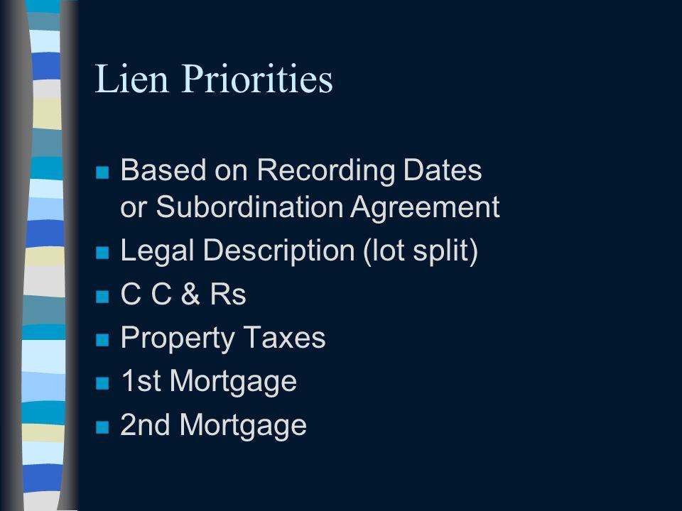 Lien Priorities n Based on Recording Dates or Subordination Agreement n Legal Description (lot split) n C C & Rs n Property Taxes n 1st Mortgage n 2nd