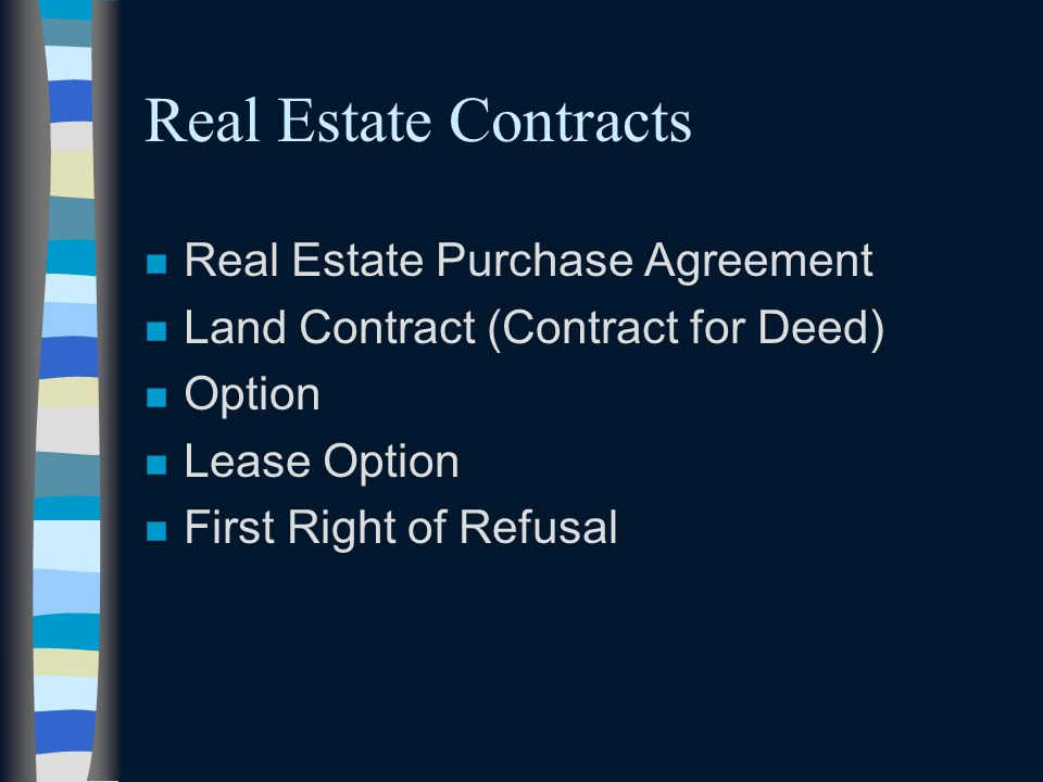 Real Estate Contracts n Real Estate Purchase Agreement n Land Contract (Contract for Deed) n Option n Lease Option n First Right of Refusal
