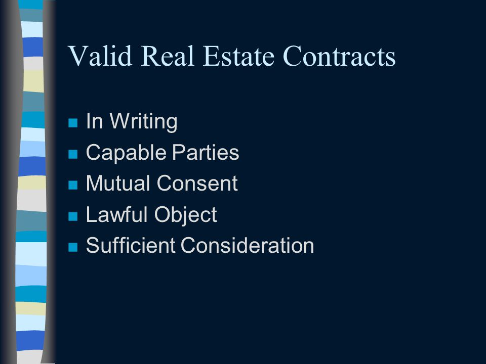 Valid Real Estate Contracts n In Writing n Capable Parties n Mutual Consent n Lawful Object n Sufficient Consideration