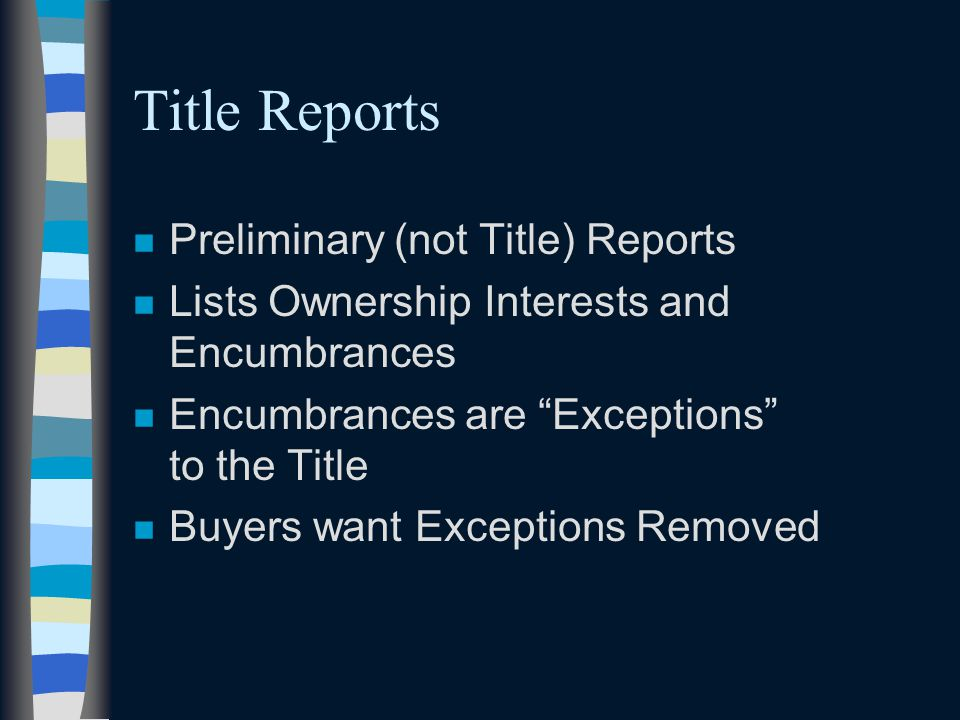 Title Reports n Preliminary (not Title) Reports n Lists Ownership Interests and Encumbrances n Encumbrances are Exceptions to the Title n Buyers want Exceptions Removed