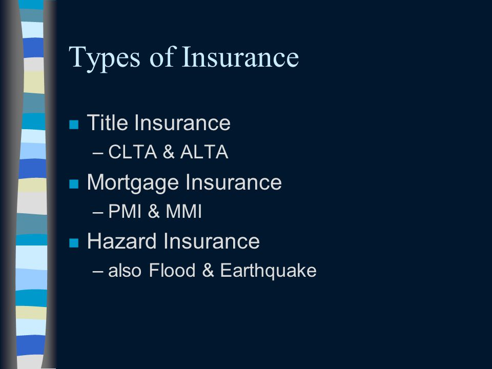 Types of Insurance n Title Insurance –CLTA & ALTA n Mortgage Insurance –PMI & MMI n Hazard Insurance –also Flood & Earthquake
