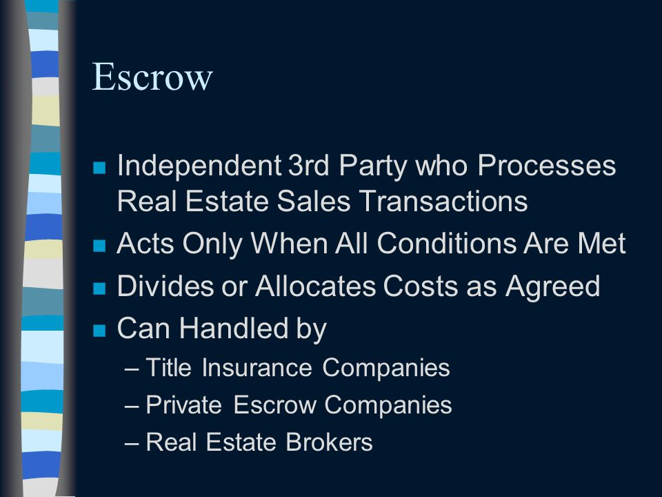 Escrow n Independent 3rd Party who Processes Real Estate Sales Transactions n Acts Only When All Conditions Are Met n Divides or Allocates Costs as Agreed n Can Handled by –Title Insurance Companies –Private Escrow Companies –Real Estate Brokers