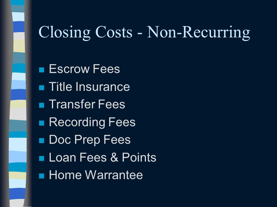 Closing Costs - Non-Recurring n Escrow Fees n Title Insurance n Transfer Fees n Recording Fees n Doc Prep Fees n Loan Fees & Points n Home Warrantee