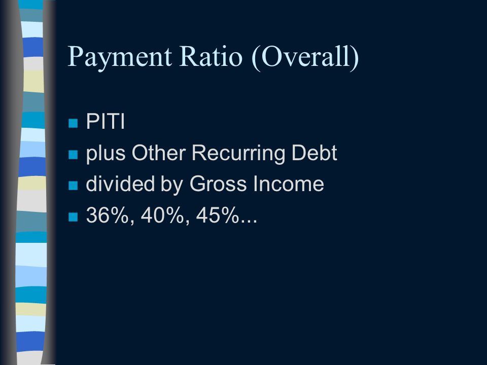 Payment Ratio (Overall) n PITI n plus Other Recurring Debt n divided by Gross Income n 36%, 40%, 45%...