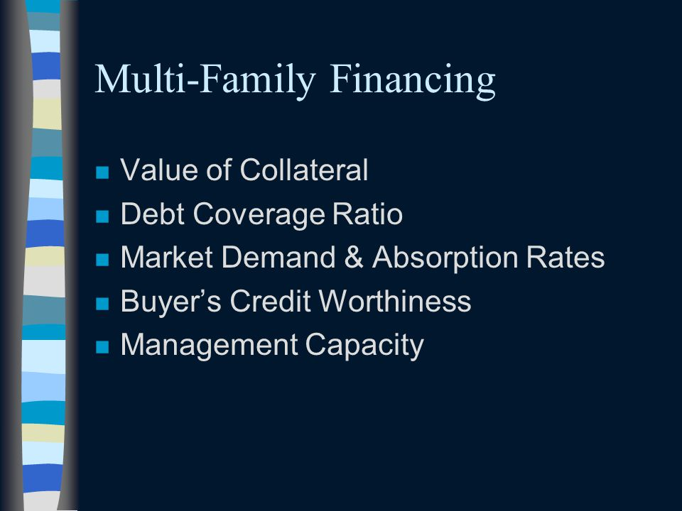 Multi-Family Financing n Value of Collateral n Debt Coverage Ratio n Market Demand & Absorption Rates n Buyer's Credit Worthiness n Management Capacity