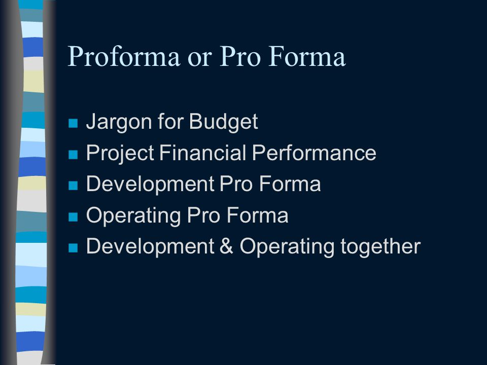 Proforma or Pro Forma n Jargon for Budget n Project Financial Performance n Development Pro Forma n Operating Pro Forma n Development & Operating toge