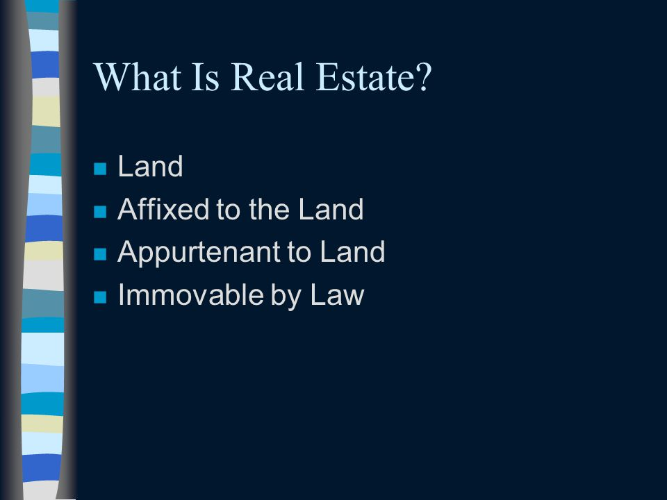 What Is Real Estate? n Land n Affixed to the Land n Appurtenant to Land n Immovable by Law